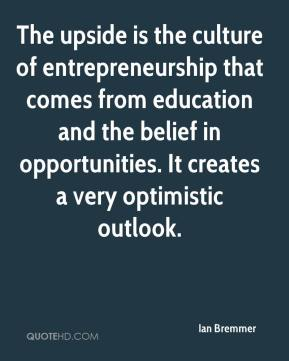 The upside is the culture of entrepreneurship that comes from education and the belief in opportunities. It creates a very optimistic outlook.