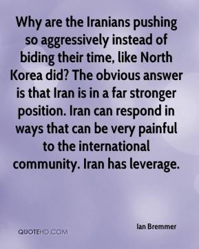 Why are the Iranians pushing so aggressively instead of biding their time, like North Korea did? The obvious answer is that Iran is in a far stronger position. Iran can respond in ways that can be very painful to the international community. Iran has leverage.