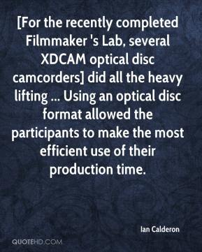 Ian Calderon - [For the recently completed Filmmaker 's Lab, several XDCAM optical disc camcorders] did all the heavy lifting ... Using an optical disc format allowed the participants to make the most efficient use of their production time.