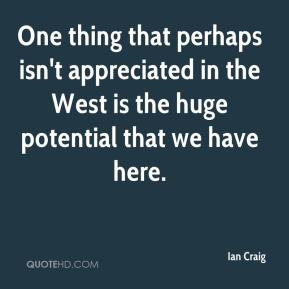 Ian Craig - One thing that perhaps isn't appreciated in the West is the huge potential that we have here.