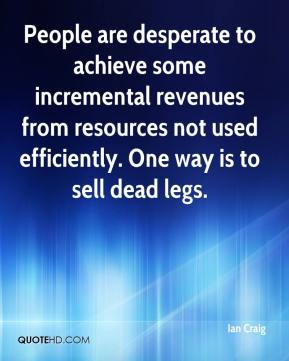 Ian Craig - People are desperate to achieve some incremental revenues from resources not used efficiently. One way is to sell dead legs.
