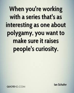 Ian Schafer - When you're working with a series that's as interesting as one about polygamy, you want to make sure it raises people's curiosity.