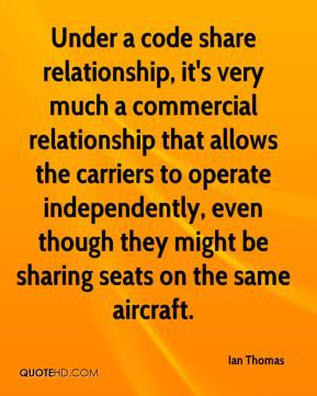 Ian Thomas - Under a code share relationship, it's very much a commercial relationship that allows the carriers to operate independently, even though they might be sharing seats on the same aircraft.