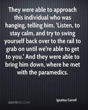 Ignatius Carroll - They were able to approach this individual who was hanging, telling him, 'Listen, to stay calm, and try to swing yourself back over to the rail to grab on until we're able to get to you.' And they were able to bring him down, where he met with the paramedics.