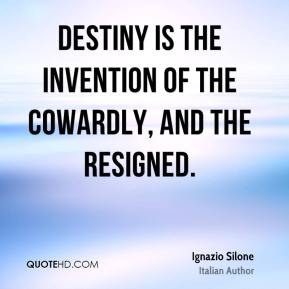 Ignazio Silone - Destiny is the invention of the cowardly, and the resigned.