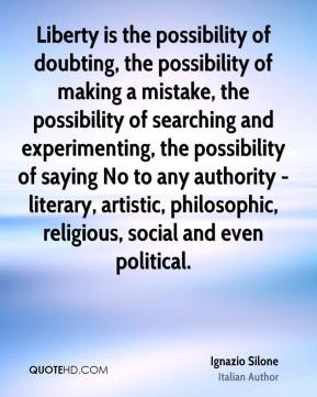 Liberty is the possibility of doubting, the possibility of making a mistake, the possibility of searching and experimenting, the possibility of saying No to any authority - literary, artistic, philosophic, religious, social and even political.