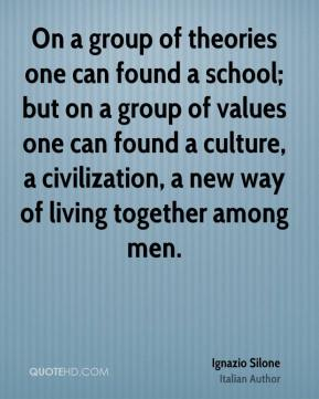 Ignazio Silone - On a group of theories one can found a school; but on a group of values one can found a culture, a civilization, a new way of living together among men.