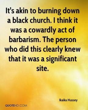 Ikaika Hussey - It's akin to burning down a black church. I think it was a cowardly act of barbarism. The person who did this clearly knew that it was a significant site.