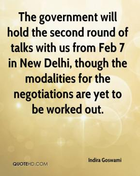 Indira Goswami - The government will hold the second round of talks with us from Feb 7 in New Delhi, though the modalities for the negotiations are yet to be worked out.