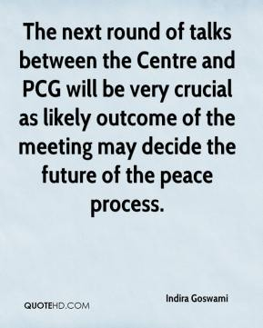 Indira Goswami - The next round of talks between the Centre and PCG will be very crucial as likely outcome of the meeting may decide the future of the peace process.