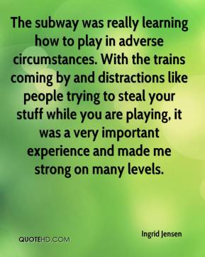 Ingrid Jensen - The subway was really learning how to play in adverse circumstances. With the trains coming by and distractions like people trying to steal your stuff while you are playing, it was a very important experience and made me strong on many levels.