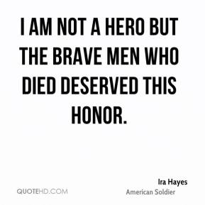 Ira Hayes - I am not a hero but the brave men who died deserved this honor.