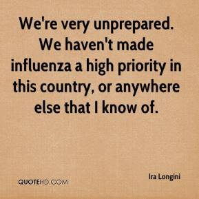 Ira Longini - We're very unprepared. We haven't made influenza a high priority in this country, or anywhere else that I know of.