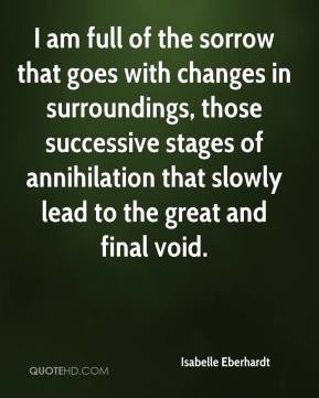 Isabelle Eberhardt - I am full of the sorrow that goes with changes in surroundings, those successive stages of annihilation that slowly lead to the great and final void.