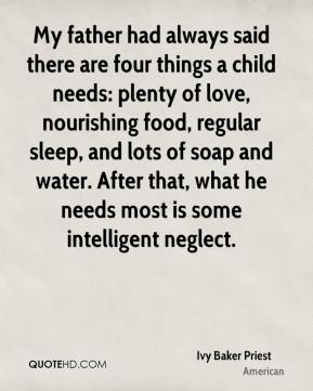 My father had always said there are four things a child needs: plenty of love, nourishing food, regular sleep, and lots of soap and water. After that, what he needs most is some intelligent neglect.