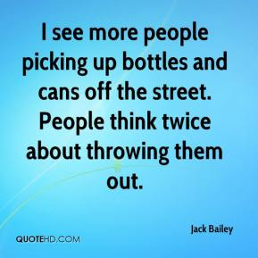Jack Bailey - I see more people picking up bottles and cans off the street. People think twice about throwing them out.