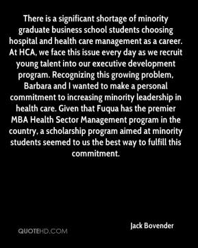 Jack Bovender - There is a significant shortage of minority graduate business school students choosing hospital and health care management as a career. At HCA, we face this issue every day as we recruit young talent into our executive development program. Recognizing this growing problem, Barbara and I wanted to make a personal commitment to increasing minority leadership in health care. Given that Fuqua has the premier MBA Health Sector Management program in the country, a scholarship program aimed at minority students seemed to us the best way to fulfill this commitment.