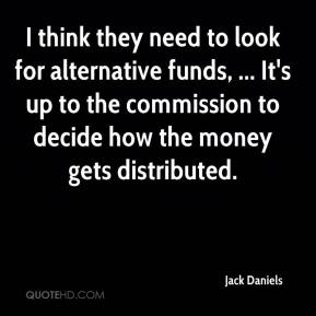 Jack Daniels - I think they need to look for alternative funds, ... It's up to the commission to decide how the money gets distributed.