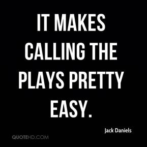 Jack Daniels - It makes calling the plays pretty easy.