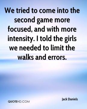 Jack Daniels - We tried to come into the second game more focused, and with more intensity. I told the girls we needed to limit the walks and errors.