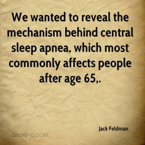 Jack Feldman - We wanted to reveal the mechanism behind central sleep apnea, which most commonly affects people after age 65.
