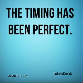 Jack McDonald - The timing has been perfect.