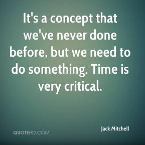 Jack Mitchell - It's a concept that we've never done before, but we need to do something. Time is very critical.