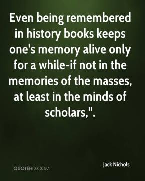 "Jack Nichols - Even being remembered in history books keeps one's memory alive only for a while-if not in the memories of the masses, at least in the minds of scholars,""."