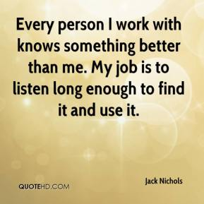 Jack Nichols - Every person I work with knows something better than me. My job is to listen long enough to find it and use it.