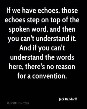 Jack Randorff - If we have echoes, those echoes step on top of the spoken word, and then you can't understand it. And if you can't understand the words here, there's no reason for a convention.