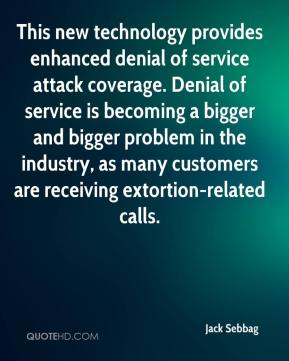 Jack Sebbag - This new technology provides enhanced denial of service attack coverage. Denial of service is becoming a bigger and bigger problem in the industry, as many customers are receiving extortion-related calls.