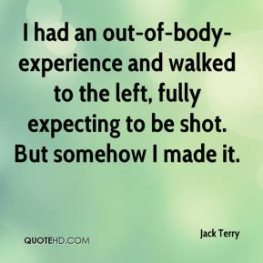 Jack Terry - I had an out-of-body-experience and walked to the left, fully expecting to be shot. But somehow I made it.