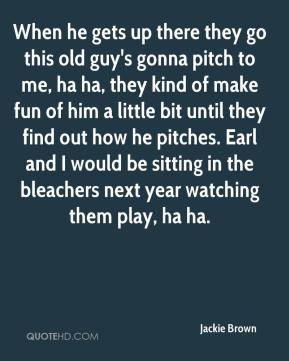 Jackie Brown - When he gets up there they go this old guy's gonna pitch to me, ha ha, they kind of make fun of him a little bit until they find out how he pitches. Earl and I would be sitting in the bleachers next year watching them play, ha ha.