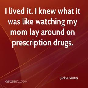 Jackie Gentry - I lived it. I knew what it was like watching my mom lay around on prescription drugs.