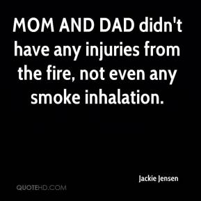 Jackie Jensen - MOM AND DAD didn't have any injuries from the fire, not even any smoke inhalation.
