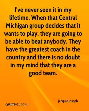 Jacquie Joseph - I've never seen it in my lifetime. When that Central Michigan group decides that it wants to play, they are going to be able to beat anybody. They have the greatest coach in the country and there is no doubt in my mind that they are a good team.