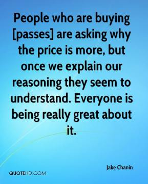 Jake Chanin - People who are buying [passes] are asking why the price is more, but once we explain our reasoning they seem to understand. Everyone is being really great about it.