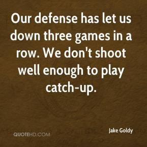 Jake Goldy - Our defense has let us down three games in a row. We don't shoot well enough to play catch-up.