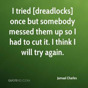 Jamaal Charles - I tried [dreadlocks] once but somebody messed them up so I had to cut it. I think I will try again.