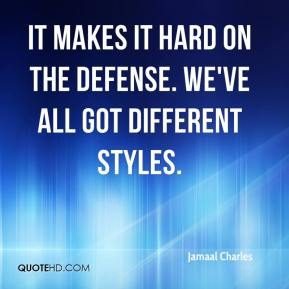 Jamaal Charles - It makes it hard on the defense. We've all got different styles.