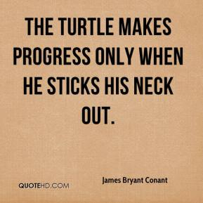 James Bryant Conant - The turtle makes progress only when he sticks his neck out.