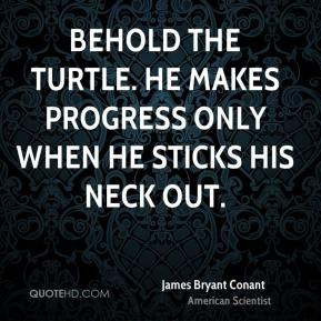 James Bryant Conant - Behold the turtle. He makes progress only when he sticks his neck out.
