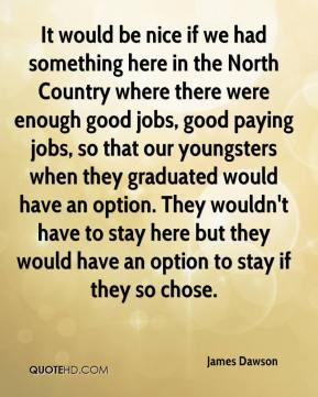 James Dawson - It would be nice if we had something here in the North Country where there were enough good jobs, good paying jobs, so that our youngsters when they graduated would have an option. They wouldn't have to stay here but they would have an option to stay if they so chose.