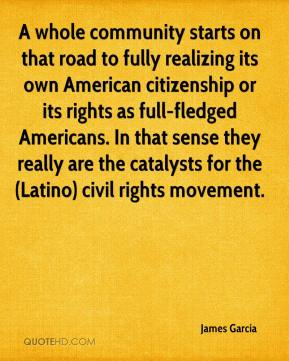 James Garcia - A whole community starts on that road to fully realizing its own American citizenship or its rights as full-fledged Americans. In that sense they really are the catalysts for the (Latino) civil rights movement.