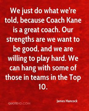 We just do what we're told, because Coach Kane is a great coach. Our strengths are we want to be good, and we are willing to play hard. We can hang with some of those in teams in the Top 10.