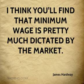James Hardway - I think you'll find that minimum wage is pretty much dictated by the market.