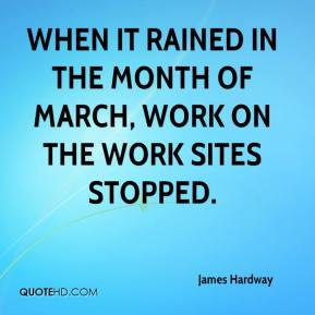 When it rained in the month of March, work on the work sites stopped.