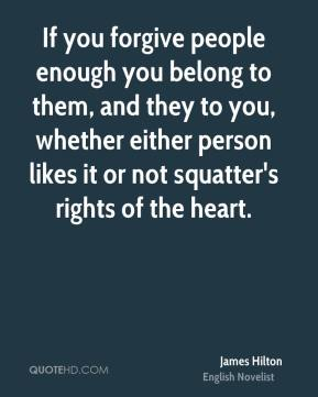James Hilton - If you forgive people enough you belong to them, and they to you, whether either person likes it or not squatter's rights of the heart.