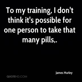 James Hurley - To my training, I don't think it's possible for one person to take that many pills.