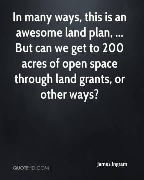 James Ingram - In many ways, this is an awesome land plan, ... But can we get to 200 acres of open space through land grants, or other ways?